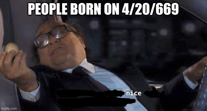 nice |  PEOPLE BORN ON 4/20/669 | image tagged in 420,69,memes,nice,funny number,birthday | made w/ Imgflip meme maker