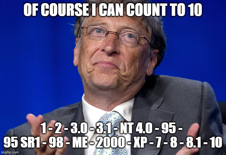 WinBlows |  OF COURSE I CAN COUNT TO 10; 1 - 2 - 3.0 - 3.1 - NT 4.0 - 95 -  95 SR1 - 98 - ME - 2000 - XP - 7 - 8 - 8.1 - 10 | image tagged in bill gates | made w/ Imgflip meme maker