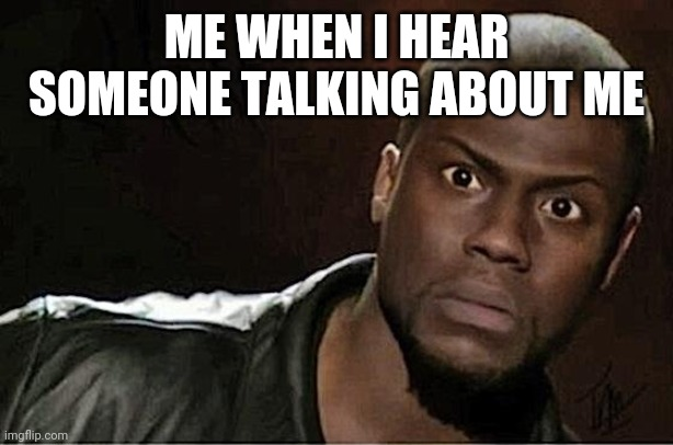 Kevin Hart |  ME WHEN I HEAR SOMEONE TALKING ABOUT ME | image tagged in memes,kevin hart | made w/ Imgflip meme maker