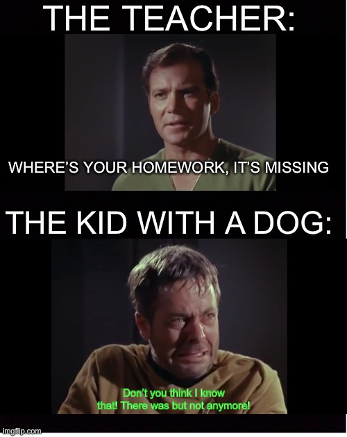 STEP0306 |  THE TEACHER:; WHERE'S YOUR HOMEWORK, IT'S MISSING; THE KID WITH A DOG:; Don't you think I know that! There was but not anymore! | image tagged in funny | made w/ Imgflip meme maker