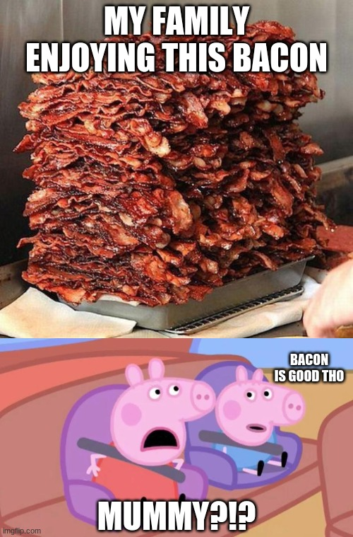 MY FAMILY ENJOYING THIS BACON; BACON IS GOOD THO; MUMMY?!? | image tagged in bacon,peppa,mummy,george,fyp | made w/ Imgflip meme maker
