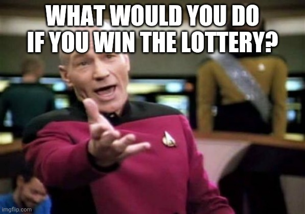 Picard Wtf |  WHAT WOULD YOU DO IF YOU WIN THE LOTTERY? | image tagged in memes,picard wtf | made w/ Imgflip meme maker