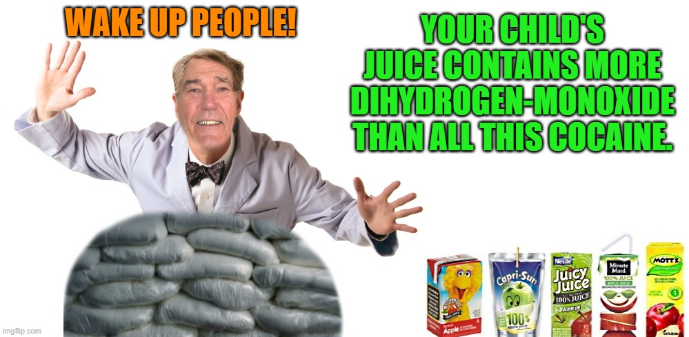 Kewlew the science guru |  WAKE UP PEOPLE! YOUR CHILD'S JUICE CONTAINS MORE DIHYDROGEN-MONOXIDE THAN ALL THIS COCAINE. | image tagged in dihydrogen-monoxide,juice | made w/ Imgflip meme maker