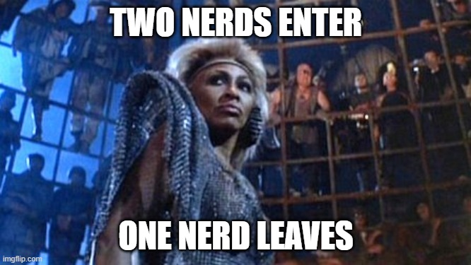 Two nerds enter |  TWO NERDS ENTER; ONE NERD LEAVES | image tagged in tina turner - thunderdome,nerds,nerd fight | made w/ Imgflip meme maker