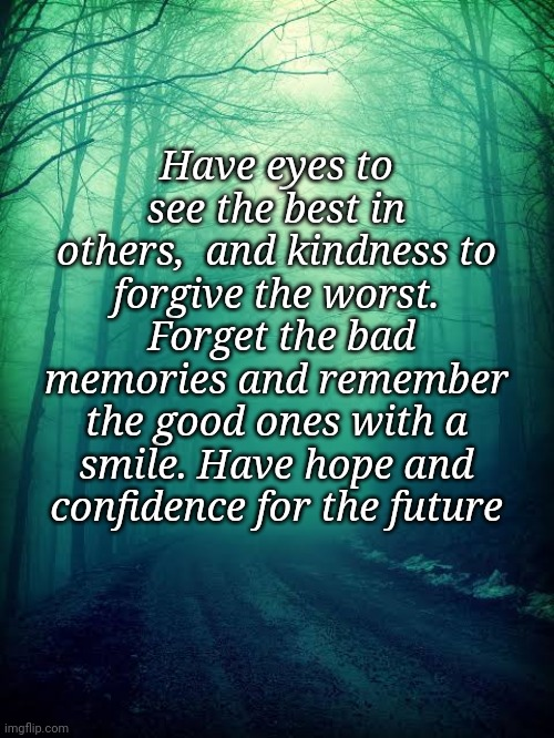 Green forest |  Have eyes to see the best in others,  and kindness to forgive the worst.  Forget the bad memories and remember the good ones with a smile. Have hope and confidence for the future | image tagged in forgiveness,memories,future,hope,kindness | made w/ Imgflip meme maker
