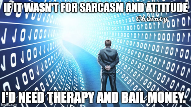 It helps |  IF IT WASN'T FOR SARCASM AND ATTITUDE; 𝓒𝓱𝓲𝓪𝓷𝓽𝔂; I'D NEED THERAPY AND BAIL MONEY. | image tagged in attitude | made w/ Imgflip meme maker
