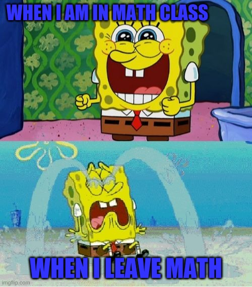 Math Class!!!!!!!!!! |  WHEN I AM IN MATH CLASS; WHEN I LEAVE MATH | image tagged in spongebob happy and sad | made w/ Imgflip meme maker