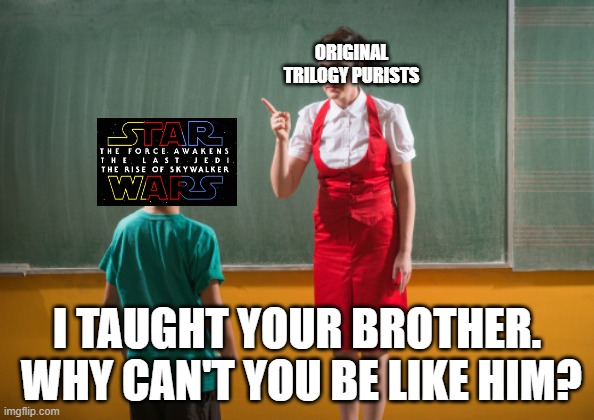 Why Can't You Be Like Your Brother? |  ORIGINAL TRILOGY PURISTS; I TAUGHT YOUR BROTHER.  WHY CAN'T YOU BE LIKE HIM? | image tagged in why can't you be like your brother | made w/ Imgflip meme maker