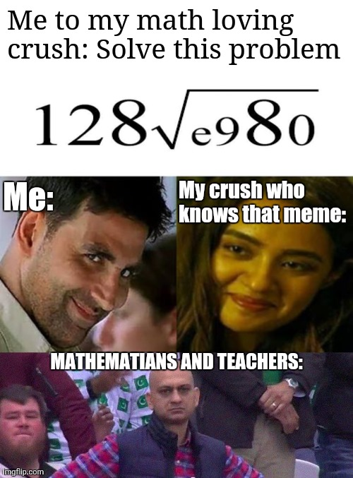 Engineer: e=π=3 |  Me to my math loving crush: Solve this problem; Me:; My crush who knows that meme:; MATHEMATIANS AND TEACHERS: | image tagged in angry pakistani fan,akshay kumar | made w/ Imgflip meme maker