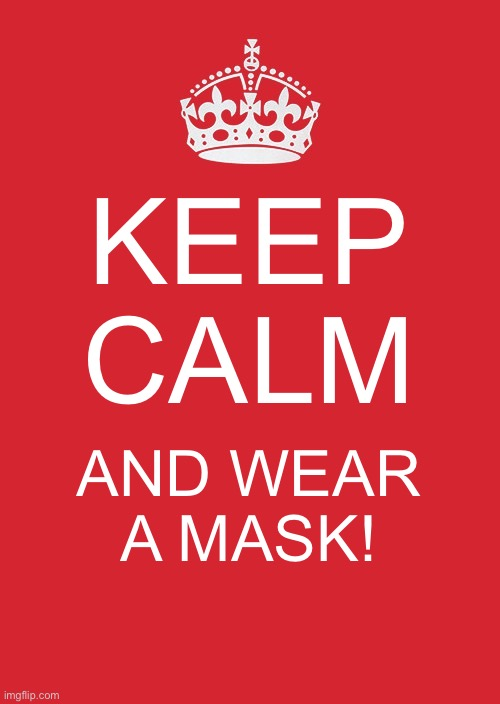 Keep Calm And Carry On Red |  KEEP CALM; AND WEAR A MASK! | image tagged in memes,keep calm and carry on red | made w/ Imgflip meme maker