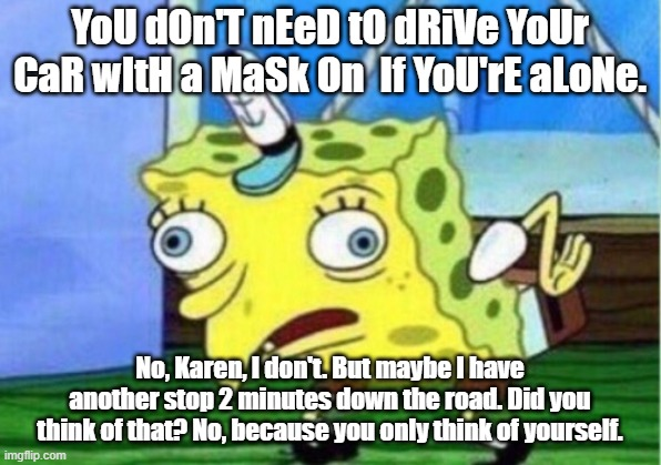 Mocking Spongebob |  YoU dOn'T nEeD tO dRiVe YoUr CaR wItH a MaSk On  If YoU'rE aLoNe. No, Karen, I don't. But maybe I have another stop 2 minutes down the road. Did you think of that? No, because you only think of yourself. | image tagged in memes,mocking spongebob | made w/ Imgflip meme maker