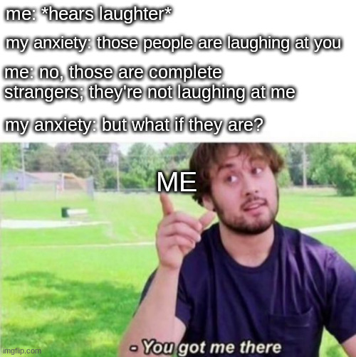 he has a point |  me: *hears laughter*; my anxiety: those people are laughing at you; me: no, those are complete strangers; they're not laughing at me; my anxiety: but what if they are? ME | image tagged in you got me there,memes | made w/ Imgflip meme maker