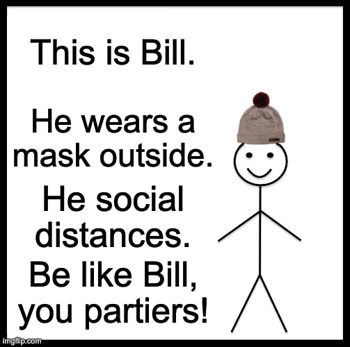 Be Like Bill |  This is Bill. He wears a mask outside. He social distances. Be like Bill, you partiers! | image tagged in memes,be like bill | made w/ Imgflip meme maker