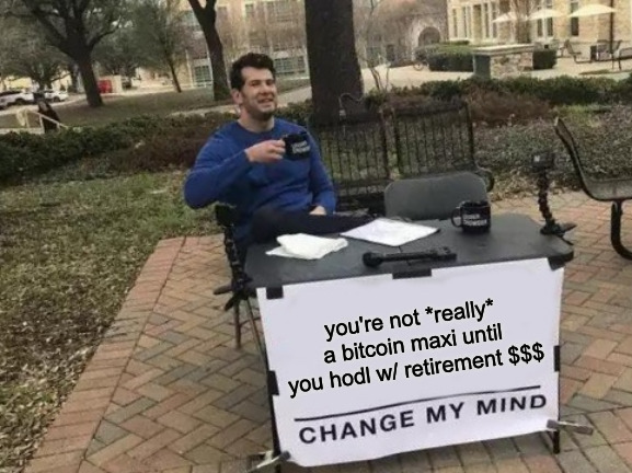 bitcoin and retirement accounts... change my mind | image tagged in bitcoin,retirement,bitcoin and retirement,cryptocurrency | made w/ Imgflip meme maker
