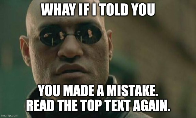 Did you? Comment |  WHAY IF I TOLD YOU; YOU MADE A MISTAKE. READ THE TOP TEXT AGAIN. | image tagged in memes,matrix morpheus | made w/ Imgflip meme maker
