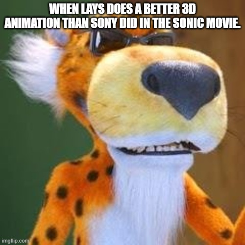 Chester Cheetah Meme |  WHEN LAYS DOES A BETTER 3D ANIMATION THAN SONY DID IN THE SONIC MOVIE. | image tagged in chester cheetah meme,sonic movie,animation,lays chips | made w/ Imgflip meme maker