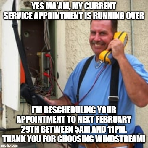 Phone Guy | YES MA'AM, MY CURRENT SERVICE APPOINTMENT IS RUNNING OVER I'M RESCHEDULING YOUR APPOINTMENT TO NEXT FEBRUARY 29TH BETWEEN 5AM AND 11PM. THAN | image tagged in phone guy | made w/ Imgflip meme maker