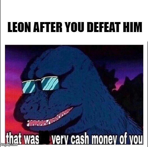 champion battle sword and shield |  LEON AFTER YOU DEFEAT HIM | image tagged in that wasnt very cash money,pokemon,pokemon sword and shield | made w/ Imgflip meme maker