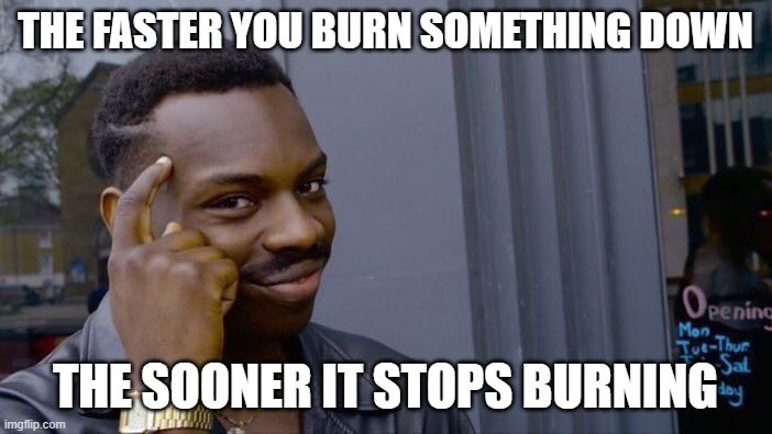 Roll Safe Think About It Meme | THE FASTER YOU BURN SOMETHING DOWN THE SOONER IT STOPS BURNING | image tagged in memes,roll safe think about it | made w/ Imgflip meme maker