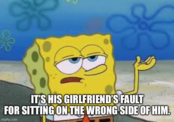 Spongebob I'll have you know | IT'S HIS GIRLFRIEND'S FAULT FOR SITTING ON THE WRONG SIDE OF HIM. | image tagged in spongebob ill have you know | made w/ Imgflip meme maker