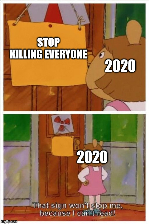 no i wont |  STOP KILLING EVERYONE; 2020; 2020 | image tagged in that sign won't stop me,2020 | made w/ Imgflip meme maker