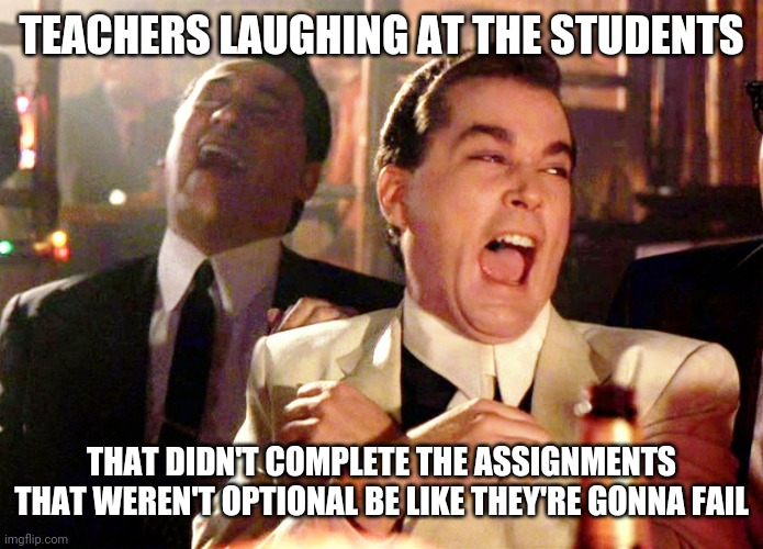 Aw Snap! |  TEACHERS LAUGHING AT THE STUDENTS; THAT DIDN'T COMPLETE THE ASSIGNMENTS THAT WEREN'T OPTIONAL BE LIKE THEY'RE GONNA FAIL | image tagged in memes,good fellas hilarious | made w/ Imgflip meme maker