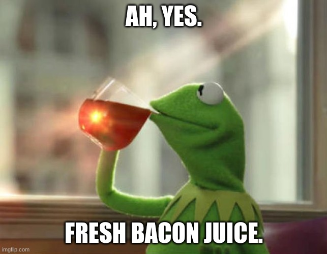 Kermit's new life. |  AH, YES. FRESH BACON JUICE. | image tagged in memes,but that's none of my business neutral | made w/ Imgflip meme maker