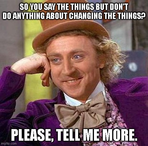 ALL TALK PEOPLE |  SO YOU SAY THE THINGS BUT DON'T DO ANYTHING ABOUT CHANGING THE THINGS? PLEASE, TELL ME MORE. | image tagged in willy wonka,change,action,be better | made w/ Imgflip meme maker
