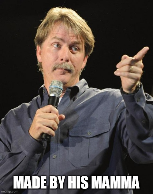 Jeff Foxworthy | MADE BY HIS MAMMA | image tagged in jeff foxworthy | made w/ Imgflip meme maker