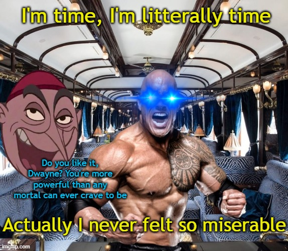 I'm time, I'm litterally time; Do you like it, Dwayne? You're more powerful than any mortal can ever crave to be; Actually I never felt so miserable | image tagged in fun,dwayne johnson,hercules,annasophia robb,willy wonka,hunger games | made w/ Imgflip meme maker