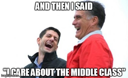 "Romney And Ryan Meme | AND THEN I SAID ""I CARE ABOUT THE MIDDLE CLASS"" 
