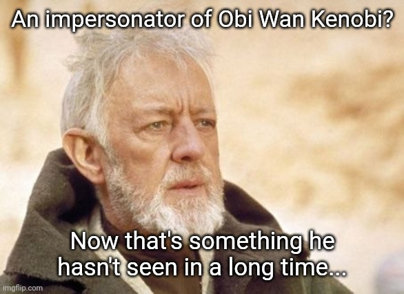 Obi Wan Kenobi |  An impersonator of Obi Wan Kenobi? Now that's something he hasn't seen in a long time... | image tagged in memes,obi wan kenobi | made w/ Imgflip meme maker