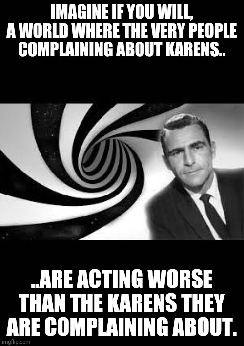 Karen twilight zone |  IMAGINE IF YOU WILL, A WORLD WHERE THE VERY PEOPLE COMPLAINING ABOUT KARENS.. ..ARE ACTING WORSE THAN THE KARENS THEY ARE COMPLAINING ABOUT. | image tagged in karen,twilight zone | made w/ Imgflip meme maker