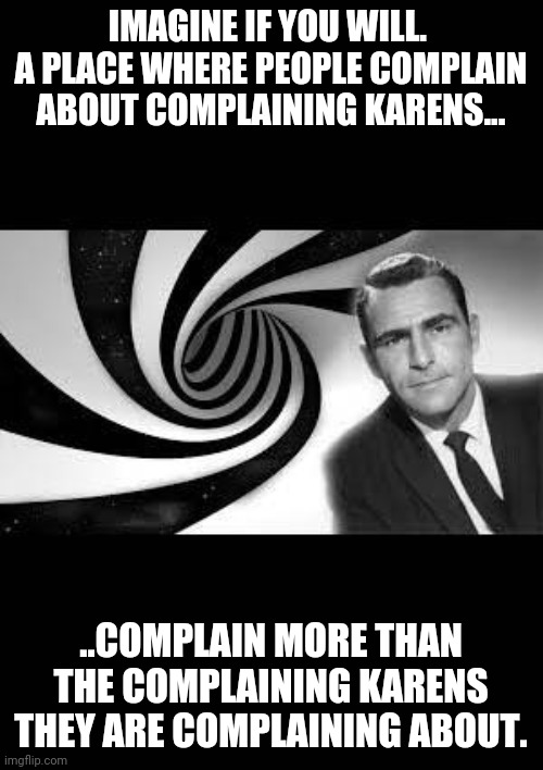Karen the twilight zone |  IMAGINE IF YOU WILL.  A PLACE WHERE PEOPLE COMPLAIN ABOUT COMPLAINING KARENS... ..COMPLAIN MORE THAN THE COMPLAINING KARENS THEY ARE COMPLAINING ABOUT. | image tagged in karen,twilight zone | made w/ Imgflip meme maker