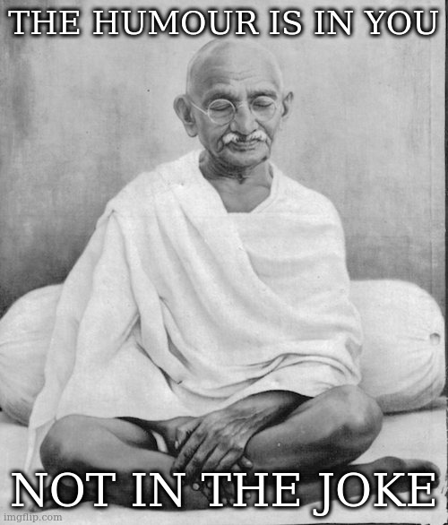 THE HUMOUR IS IN YOU; NOT IN THE JOKE | image tagged in gandhi meditation | made w/ Imgflip meme maker