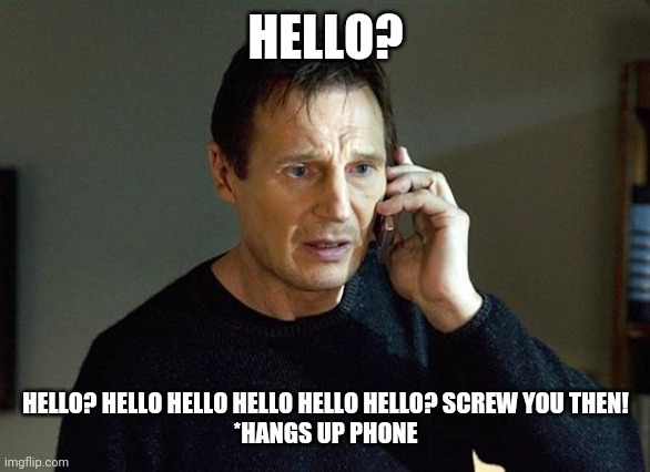 Liam Neeson Taken 2 |  HELLO? HELLO? HELLO HELLO HELLO HELLO HELLO? SCREW YOU THEN! *HANGS UP PHONE | image tagged in memes,liam neeson taken 2,phone,taken,phone call,liam neeson phone call | made w/ Imgflip meme maker