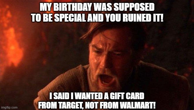 birthday ruined |  MY BIRTHDAY WAS SUPPOSED TO BE SPECIAL AND YOU RUINED IT! I SAID I WANTED A GIFT CARD FROM TARGET, NOT FROM WALMART! | image tagged in memes,you were the chosen one star wars | made w/ Imgflip meme maker