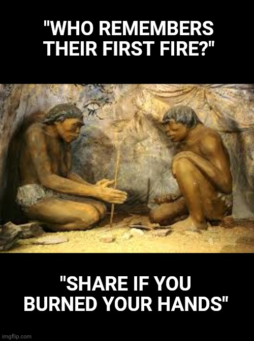 "Anyone else miss the caveman days? |  ""WHO REMEMBERS THEIR FIRST FIRE?""; ""SHARE IF YOU BURNED YOUR HANDS"" 