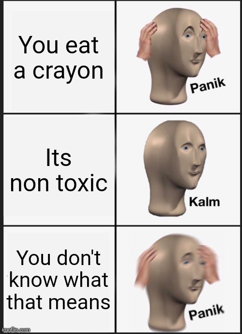 Crawon |  You eat a crayon; Its non toxic; You don't know what that means | image tagged in memes,panik kalm panik | made w/ Imgflip meme maker