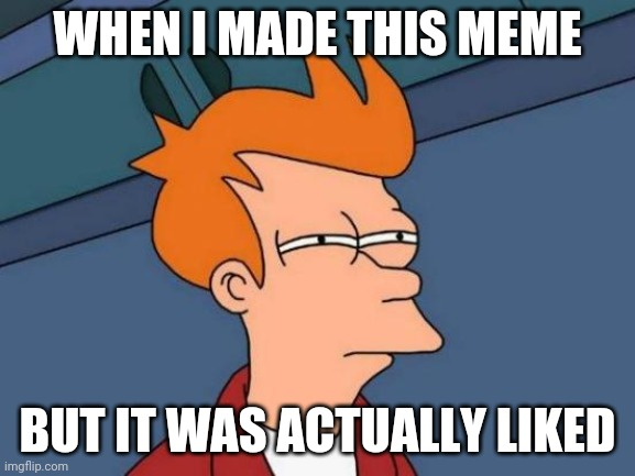WHEN I MADE THIS MEME BUT IT WAS ACTUALLY LIKED | image tagged in memes,futurama fry | made w/ Imgflip meme maker