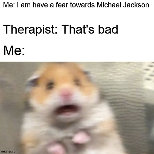 AAAAAHHHH!!! |  Me: I am have a fear towards Michael Jackson; Therapist: That's bad; Me: | image tagged in michael jackson,scared,therapist,hamster | made w/ Imgflip meme maker