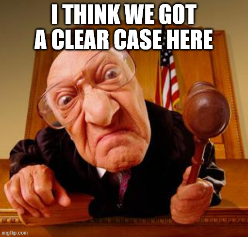 Mean Judge | I THINK WE GOT A CLEAR CASE HERE | image tagged in mean judge | made w/ Imgflip meme maker