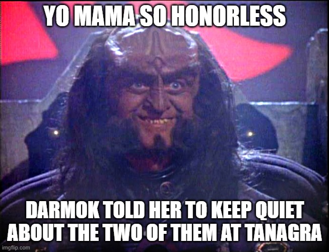 Gowron is Pleased (enhanced) |  YO MAMA SO HONORLESS; DARMOK TOLD HER TO KEEP QUIET ABOUT THE TWO OF THEM AT TANAGRA | image tagged in gowron is pleased enhanced | made w/ Imgflip meme maker