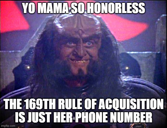 Gowron is Pleased (enhanced) |  YO MAMA SO HONORLESS; THE 169TH RULE OF ACQUISITION IS JUST HER PHONE NUMBER | image tagged in gowron is pleased enhanced | made w/ Imgflip meme maker