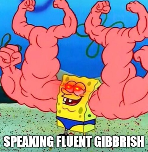 Spongebob musclebeach | SPEAKING FLUENT GIBBRISH | image tagged in spongebob musclebeach | made w/ Imgflip meme maker