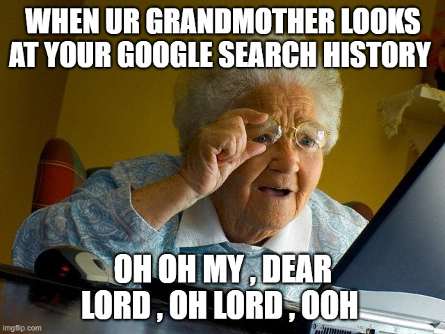 LIKE THIS MEME EMAIL ME AT c.watts.knighton@gmail.com |  WHEN UR GRANDMOTHER LOOKS AT YOUR GOOGLE SEARCH HISTORY; OH OH MY , DEAR LORD , OH LORD , OOH | image tagged in memes,grandma finds the internet | made w/ Imgflip meme maker