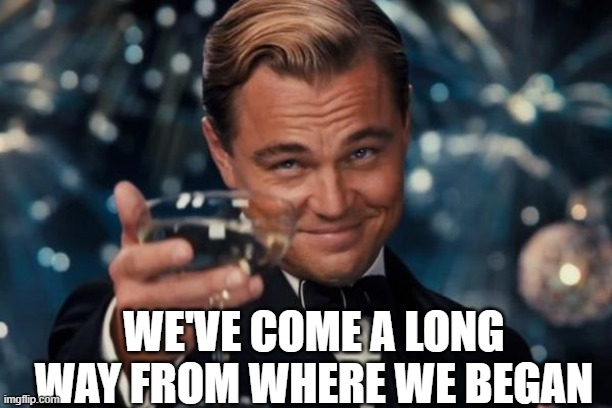 WE'VE COME A LONG WAY FROM WHERE WE BEGAN | image tagged in memes,leonardo dicaprio cheers | made w/ Imgflip meme maker