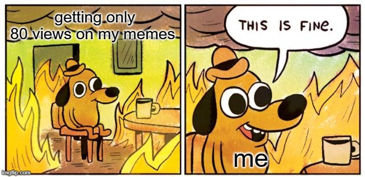 This Is Fine |  getting only 80 views on my memes; me | image tagged in memes,this is fine | made w/ Imgflip meme maker