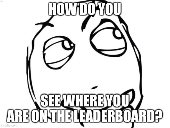 Question Rage Face |  HOW DO YOU; SEE WHERE YOU ARE ON THE LEADERBOARD? | image tagged in memes,question rage face | made w/ Imgflip meme maker