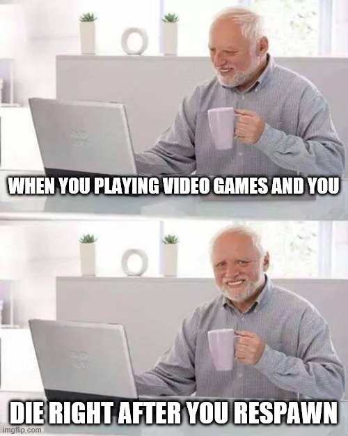 Hide the Pain Harold |  WHEN YOU PLAYING VIDEO GAMES AND YOU; DIE RIGHT AFTER YOU RESPAWN | image tagged in memes,hide the pain harold | made w/ Imgflip meme maker